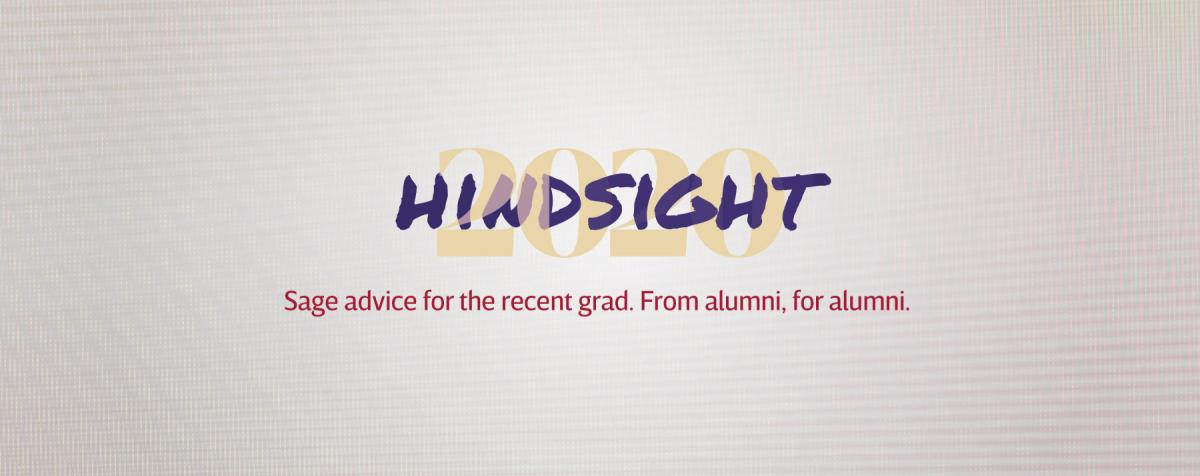 Hindsight 2020. Advice for new grads. From alumni, for alumni.